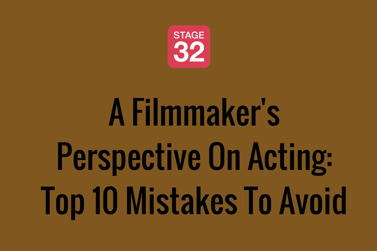 A Filmmaker's Perspective On Acting: Top 10 Mistakes To Avoid