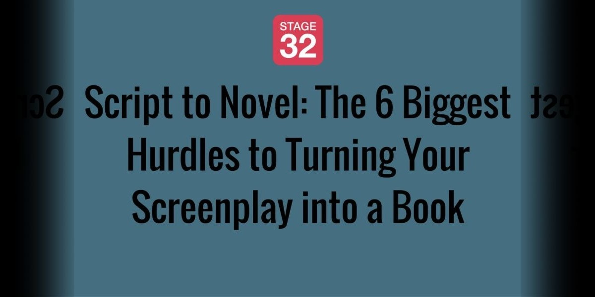 Script to Novel: The 6 Biggest Hurdles to Turning Your Screenplay into a Book