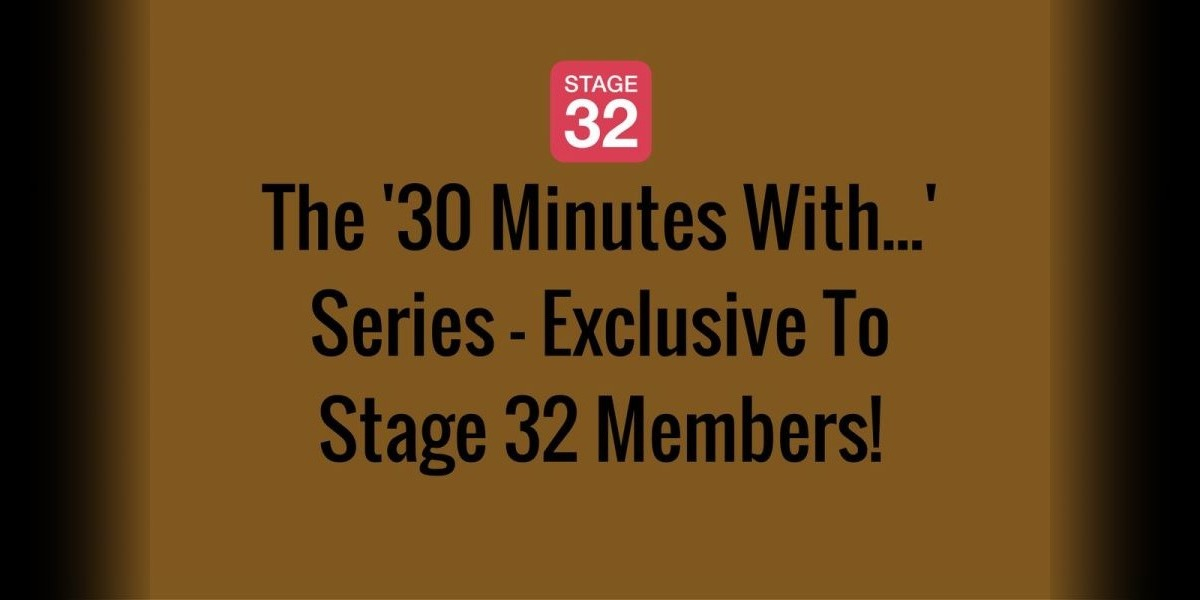 The '30 Minutes With...' Series - Exclusive To Stage 32 Members!