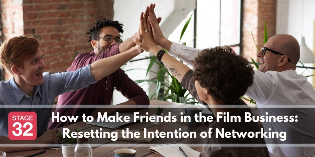 How to Make Friends in the Film Business: Resetting the Intention of Networking