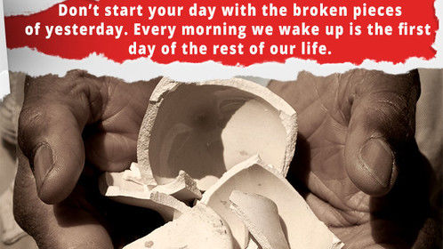 Quote of the Day: Don't start your day with the broken pieces of yesterday. Everday We wake up is the first day of the rest of our life. Have a nice day