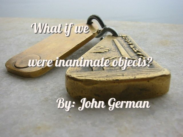 What if we were inanimate objects?